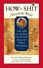 How to Shit Around the World: The Art of Staying Clean and Healthy While Traveli