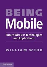Being Mobile : Future Wireless Technologies and Applications by William Webb...
