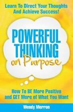 Powerful Thinking on Purpose: How to Be More Positive and Get More of What You W