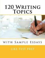 NEW 120 Writing Topics: with Sample Essays by LIKE Test Prep