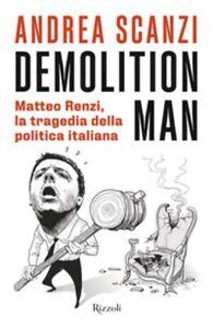 Demolition man. Matteo Renzi, la tragedia della politica italiana Andrea Scanzi