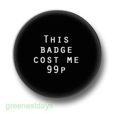This Badge Cost Me 99p 1 Inch / 25mm Pin Button Humour Swag Money Cash Boast Fun