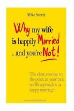 Why My Wife Is Happily Married... . and You're Not! : The Clear, Concise, in...