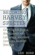 Becoming Harvey Specter: Get the Job, Style, Knowledge and Lifestyle, and Live L