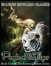 PEOPLE OF THE TIGER: BOOK ONE OF THE RATIONAL FUTURE By Wayne Edward Clarke NEW