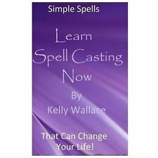 Learn Spell Casting Now : Simple Spells That Can Change Your Life! by Kelly...