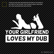 Your Girlfriend Loves My Dub Sticker Die Cut Self Adhesive Vinyl Decal