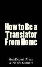 How to Be a Translator from Home by Nephi Ginnett and HowExpert HowExpert...