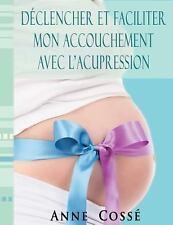 Déclencher et Faciliter Mon Accouchement Avec L'Acupression by Anne Cossé...