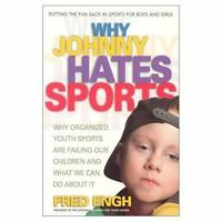 Why Johnny Hates Sports: Why Organized Youth Sports Are Failing Our Children by