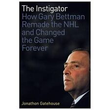 The Instigator: How Gary Bettman Remade the NHL and Changed the Game Forever, Ga