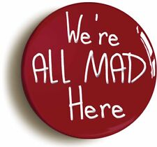 WE'RE ALL MAD HERE ALICE IN WONDERLAND BADGE BUTTON (Size 2inch / 50mm diameter)
