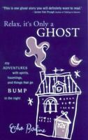 Relax, It's Only a Ghost : My Adventures with Spirits, Hauntings and Things That