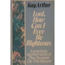 Lord, How Can I Ever Be Righteous: A Practical Applied Study of The Sermon on t