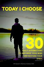Today I Choose : 30 Daily Affirmations to Empower Your Mind and Restore Your Spirit by Samuel Martinez (2019, UK- A Format Paperback)