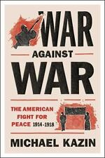 War Against War: The American Fight for Peace, 1914-1918: By Kazin, Michael