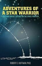 Adventures of a Star Warrior: Cold War Rocket Science on the Space Frontier by