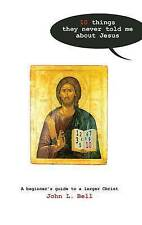 Ten Things They Never Told Me About Jesus: A Beginners Guide to a Larger Christ,