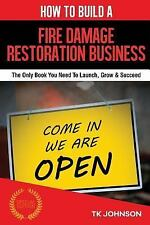 How to Build a Fire Damage Restoration Business (Special Edition) : The Only...