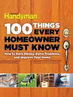100 Things Every Homeowner Must Know : How to Save Money, Solve Problems and ...