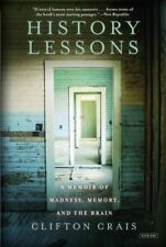 History Lessons : A Memoir of Madness, Memory, and the Brain by Clifton Crais...