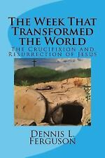 The Week That Transformed the World : The Crucifixion and Resurrection of...