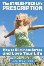 The Stress Free Life Prescription : How to Eliminate Stress and Love Your...