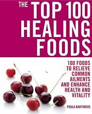 The Top 100 Healing Foods: 100 Foods to Relieve Common Ailments and Enhance Heal