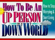 How to Be an Up Person in a Down World: How to Stop Worrying & Start Living by H