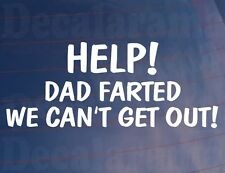 HELP! DAD FARTED WE CAN'T GET OUT Funny/Novelty/Joke Car/Window/Bumper Sticker