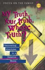 My Truth, Your Truth, Whose Truth? : Discovering Absolutes in a Relative World b