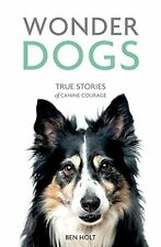 Wonder Dogs: True Stories of Canine Courage-Ben Holt