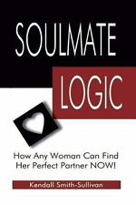 Soulmate Logic : How Any Woman Can Find Her Perfect Partner Now! by Kendall...