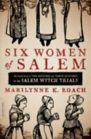 Six Women of Salem: The Untold Story of the Accused and Their Accusers in the Sa