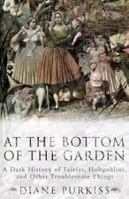 At the Bottom of the Garden: A Dark History of Fairies, Hobgoblins, Nymphs, and