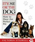 It's Me or the Dog: How to have the Perfect Pet,Victoria Stilwell