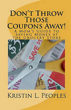 Don't Throw Those Coupons Away!: A Mom's Guide to Saving Money at the Grocery St