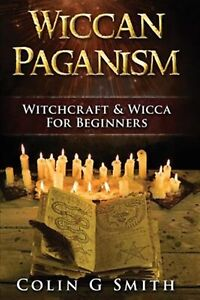 Wiccan Paganism: Witchcraft & Wicca for Beginners Guide Book W by Smith, Colin G