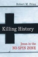 Killing History : Jesus in the No-Spin Zone by Robert M. Price (2014, Paperback)