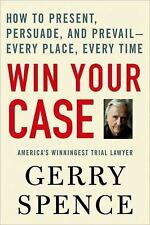 Win Your Case : How to Present, Persuade, and Prevail - Every Place, Every...