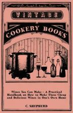 Wines You Can Make - A Practical Handbook on How to Make These Cheap and Delicio
