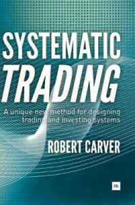 Systematic Trading: A Unique New Method for Designing Trading and Investing