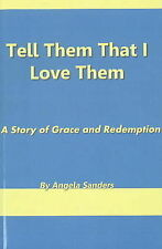 Tell Them That I Love Them: A Story of Grace and Redeption by Angela Sanders...