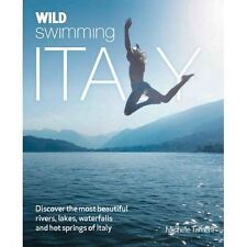 Wild Swimming Italy: Discover the Most Beautiful Rivers, Lakes, Waterfalls and H