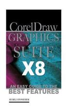 Corel Draw Graphics Suite X8: an Easy Guide to the Best Features by Bill...