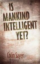 Is Mankind Intelligent Yet?, Colin G Sayer, Good, Hardcover