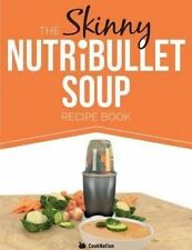 The Skinny NUTRiBULLET Soup Recipe Book: Delicious, Quick & Easy, Single Serving