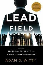Lead the Field : How to Become an Authority and Dominate Your Competition by...