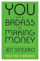 You Are a Badass at Making Money : Master the Mindset of Wealth by Jen Sincero (