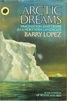 Arctic Dreams: Imagination and Desire in a Northern Landscape by Barry Lopez